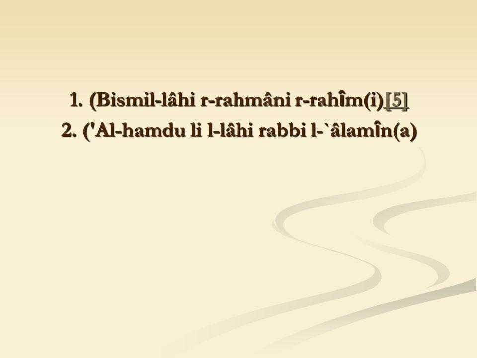1. (Bismil-lâhi r-rahmâni r-rah î m(i)[5] [5] 2. ( Al-hamdu li l-lâhi rabbi l-`âlam î n(a)