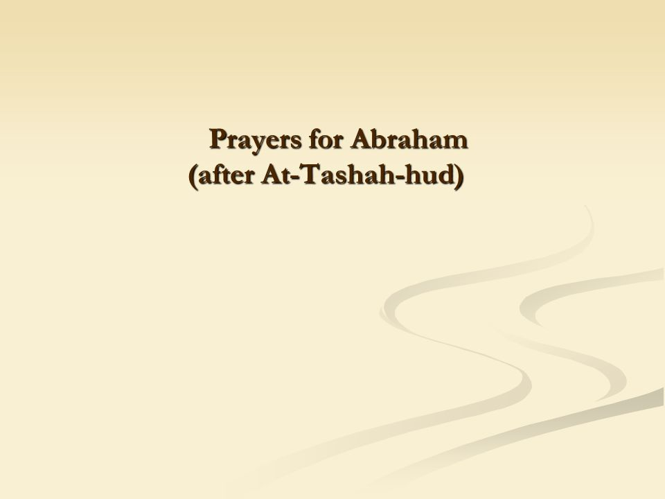 Prayers for Abraham (after At-Tashah-hud) Prayers for Abraham (after At-Tashah-hud)