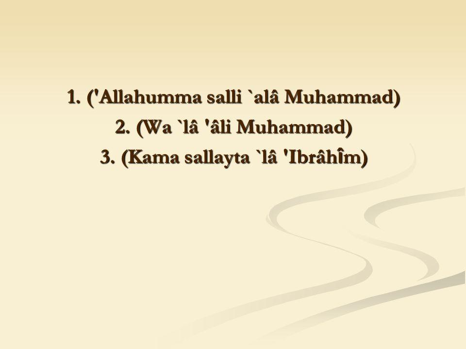 1. ( Allahumma salli `alâ Muhammad) 2. (Wa `lâ âli Muhammad) 3. (Kama sallayta `lâ Ibrâh î m)