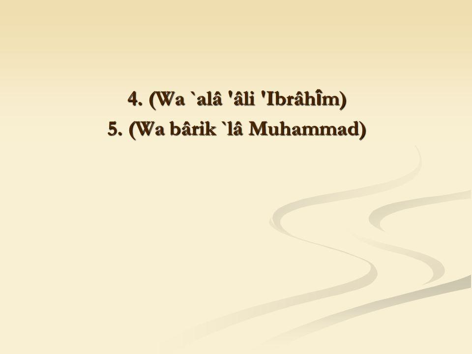 4. (Wa `alâ âli Ibrâh î m) 5. (Wa bârik `lâ Muhammad)