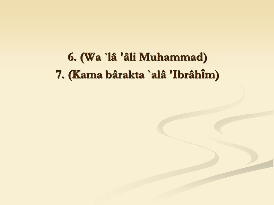 6. (Wa `lâ âli Muhammad) 7. (Kama bârakta `alâ Ibrâh î m)