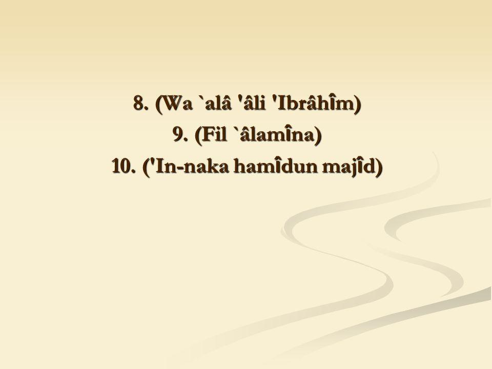 8. (Wa `alâ âli Ibrâh î m) 9. (Fil `âlam î na) 10. ( In-naka ham î dun maj î d)