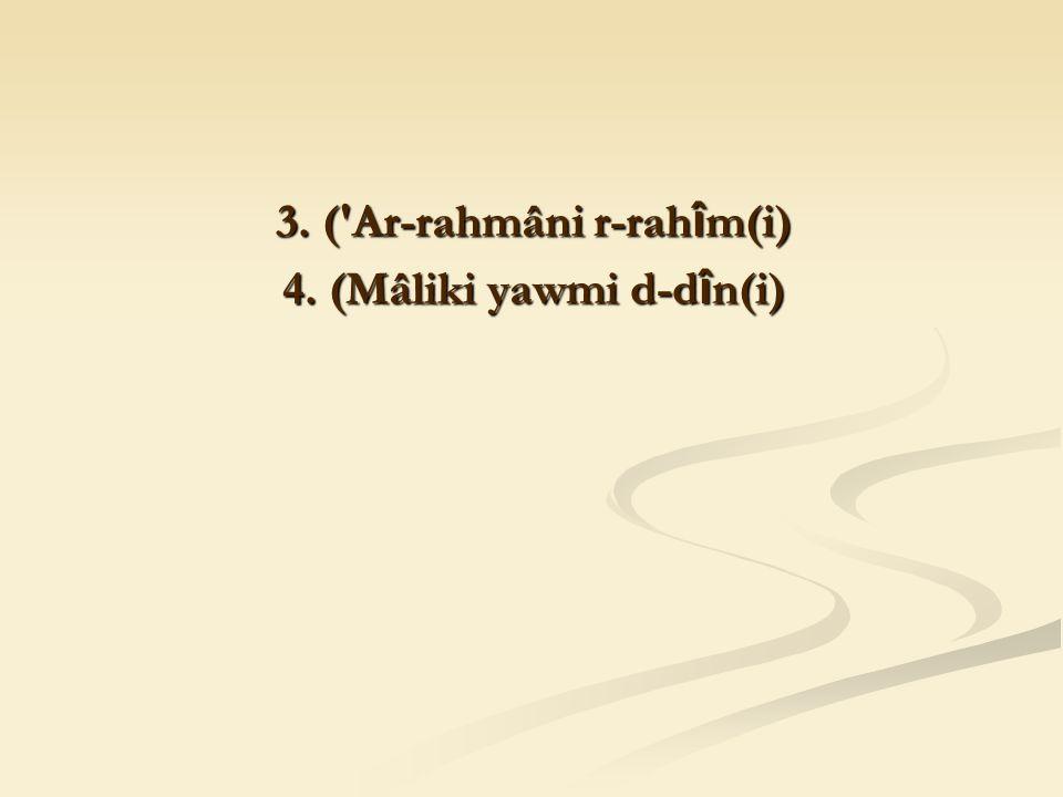 3. ( Ar-rahmâni r-rah î m(i) 4. (Mâliki yawmi d-d î n(i)