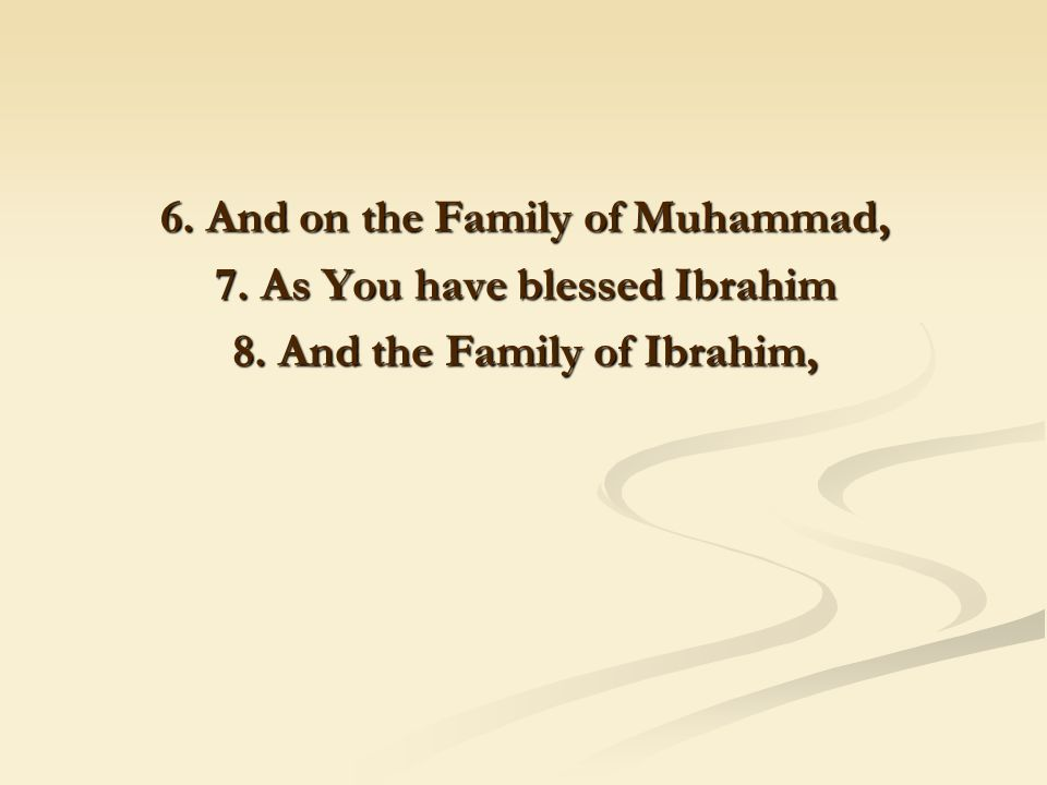 6. And on the Family of Muhammad, 7. As You have blessed Ibrahim 8. And the Family of Ibrahim,