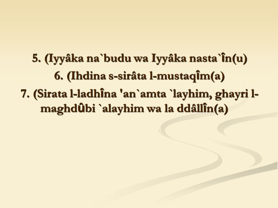 5. (Iyyâka na`budu wa Iyyâka nasta` î n(u) 6. (Ihdina s-sirâta l-mustaq î m(a) 7.