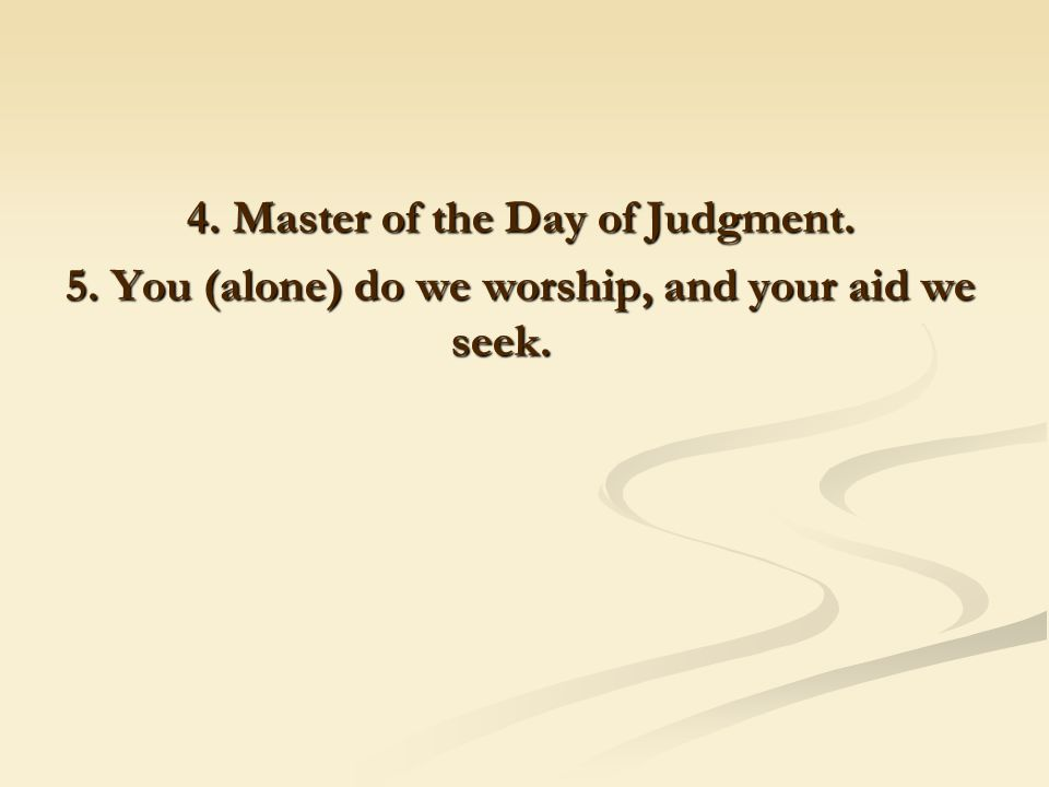 4. Master of the Day of Judgment. 5. You (alone) do we worship, and your aid we seek.