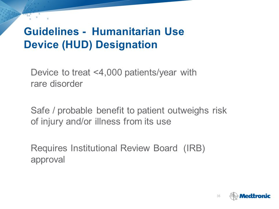 35 Guidelines - Humanitarian Use Device (HUD) Designation Device to treat <4,000 patients/year with rare disorder Safe / probable benefit to patient o