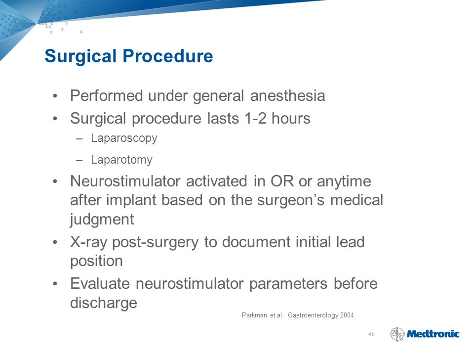 45 Surgical Procedure Performed under general anesthesia Surgical procedure lasts 1-2 hours –Laparoscopy –Laparotomy Neurostimulator activated in OR o