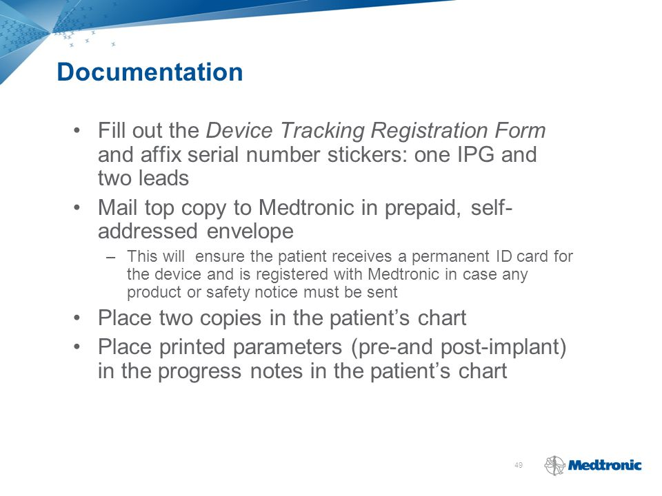 49 Documentation Fill out the Device Tracking Registration Form and affix serial number stickers: one IPG and two leads Mail top copy to Medtronic in
