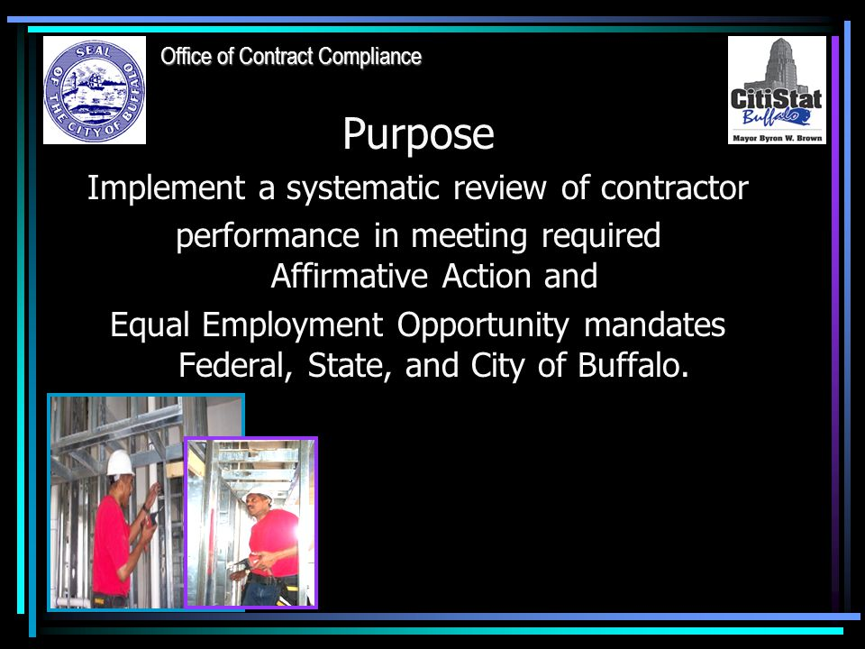 Purpose Implement a systematic review of contractor performance in meeting required Affirmative Action and Equal Employment Opportunity mandates Federal, State, and City of Buffalo.