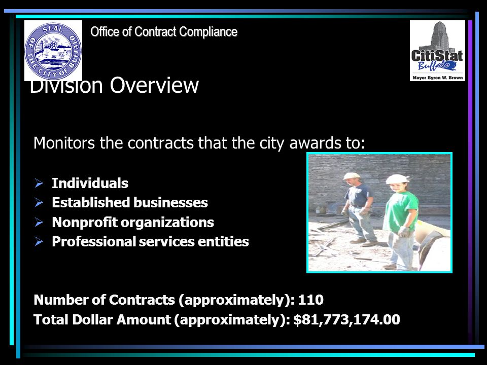 Division Overview Monitors the contracts that the city awards to:  Individuals  Established businesses  Nonprofit organizations  Professional services entities Number of Contracts (approximately): 110 Total Dollar Amount (approximately): $81,773,174.00 Office of Contract Compliance