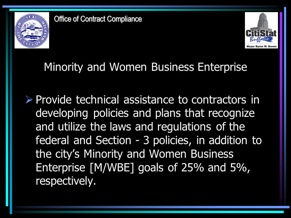Minority and Women Business Enterprise  Provide technical assistance to contractors in developing policies and plans that recognize and utilize the laws and regulations of the federal and Section - 3 policies, in addition to the city's Minority and Women Business Enterprise [M/WBE] goals of 25% and 5%, respectively.