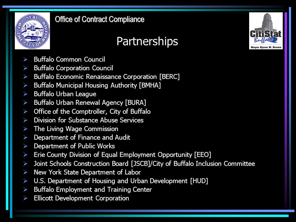 Partnerships  Buffalo Common Council  Buffalo Corporation Council  Buffalo Economic Renaissance Corporation [BERC]  Buffalo Municipal Housing Authority [BMHA]  Buffalo Urban League  Buffalo Urban Renewal Agency [BURA]  Office of the Comptroller, City of Buffalo  Division for Substance Abuse Services  The Living Wage Commission  Department of Finance and Audit  Department of Public Works  Erie County Division of Equal Employment Opportunity [EEO]  Joint Schools Construction Board [JSCB]/City of Buffalo Inclusion Committee  New York State Department of Labor  U.S.
