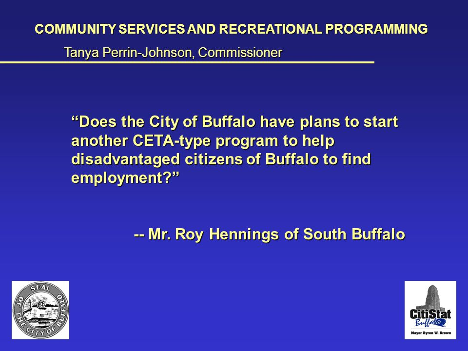 The Question COMMUNITY SERVICES AND RECREATIONAL PROGRAMMING Tanya Perrin-Johnson, Commissioner __________________________________________________________________________________________________________________________________________________________________________________________________________________________________________________________ Does the City of Buffalo have plans to start another CETA-type program to help disadvantaged citizens of Buffalo to find employment? -- Mr.