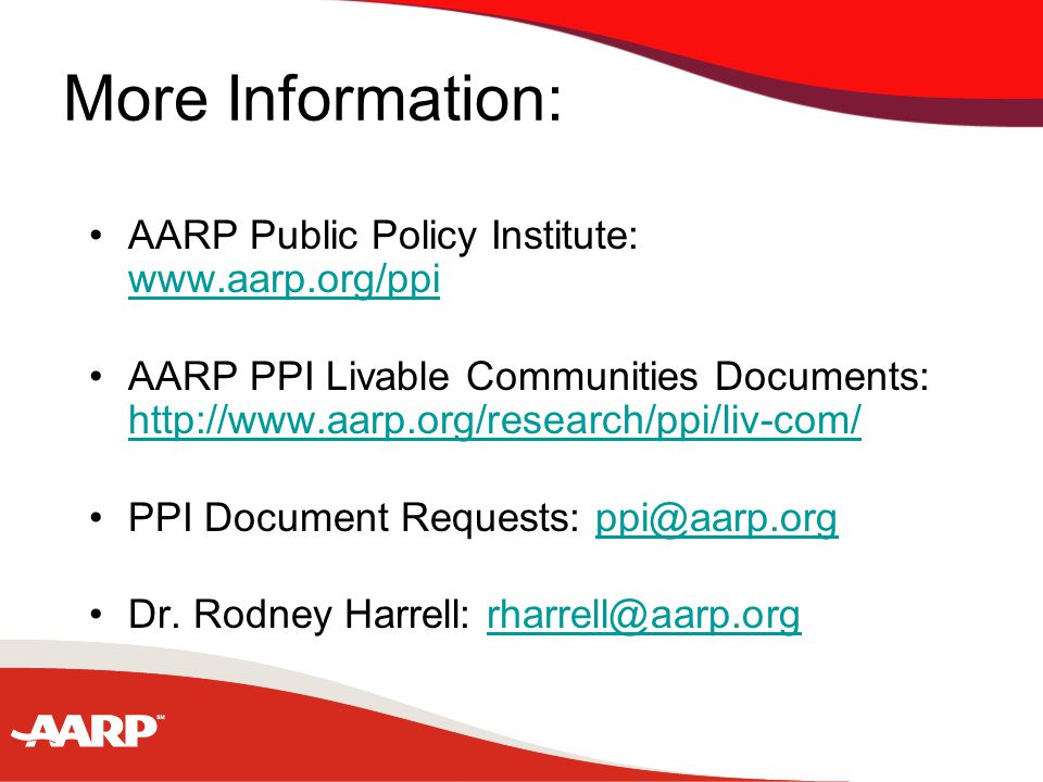 More Information: AARP Public Policy Institute: www.aarp.org/ppi www.aarp.org/ppi AARP PPI Livable Communities Documents: http://www.aarp.org/research/ppi/liv-com/ http://www.aarp.org/research/ppi/liv-com/ PPI Document Requests: ppi@aarp.orgppi@aarp.org Dr.