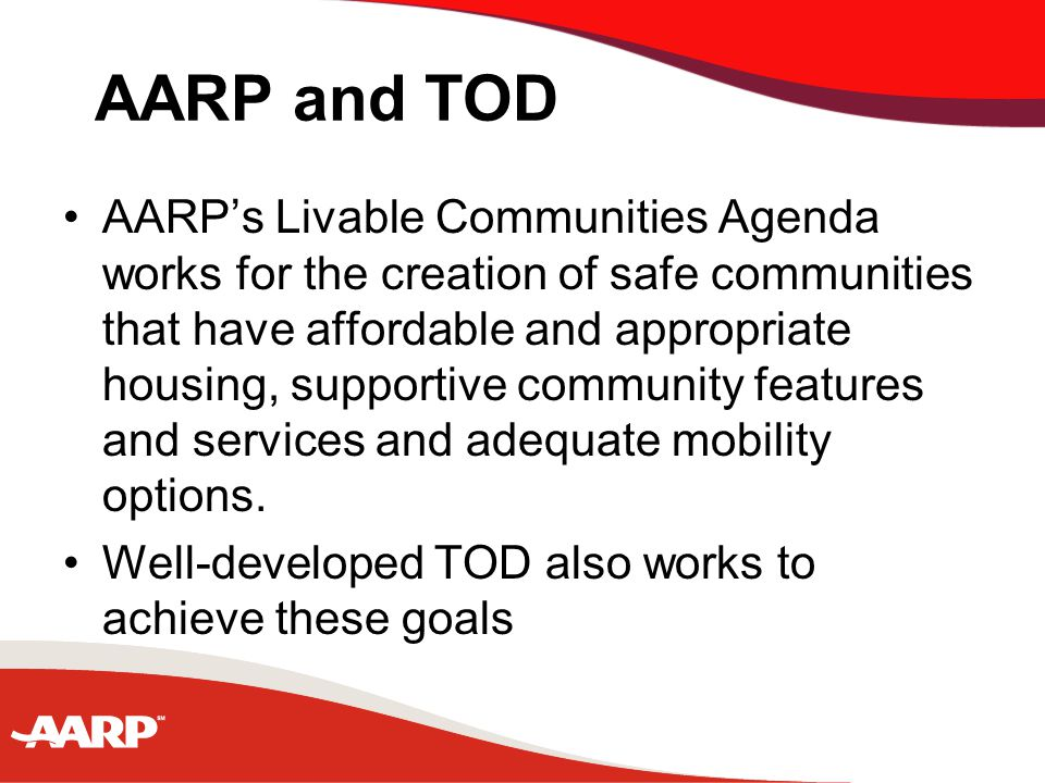 AARP and TOD AARP's Livable Communities Agenda works for the creation of safe communities that have affordable and appropriate housing, supportive community features and services and adequate mobility options.