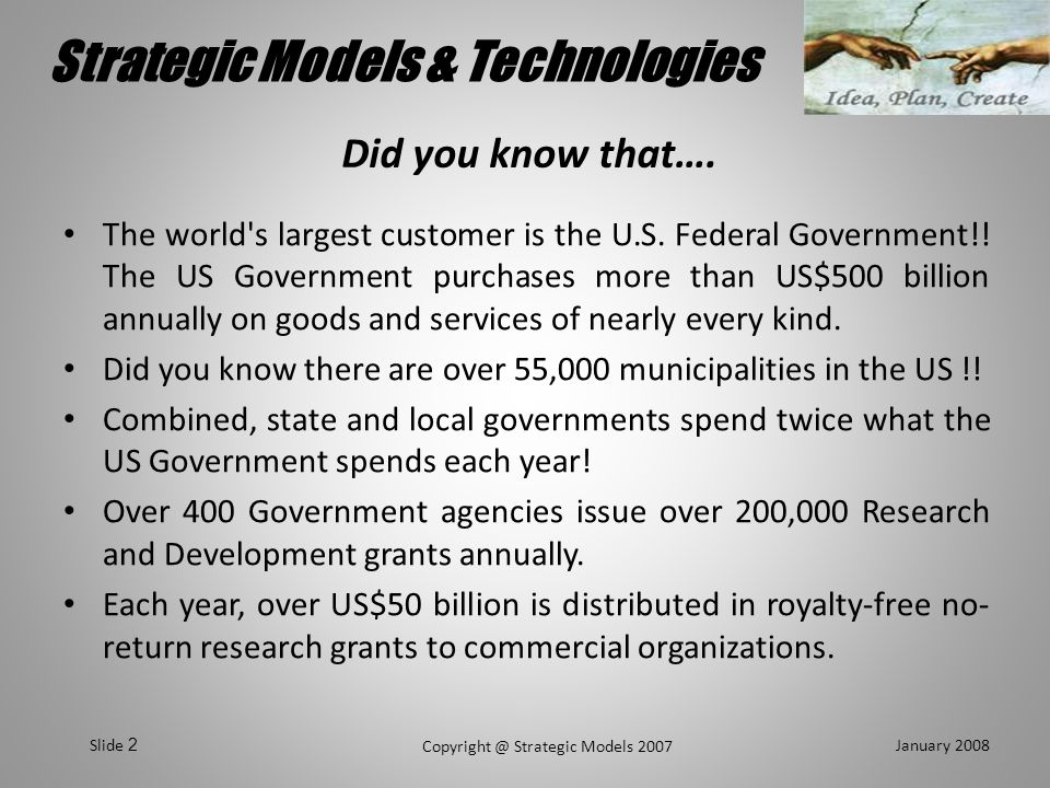Strategic Models & Technologies January 2008 Copyright @ Strategic Models 2007 Slide 3 Strategic Models Mission Statement To supply our customers with the best service possible in the Federal, State and Municipal markets in either grants, registration or procurement environments.