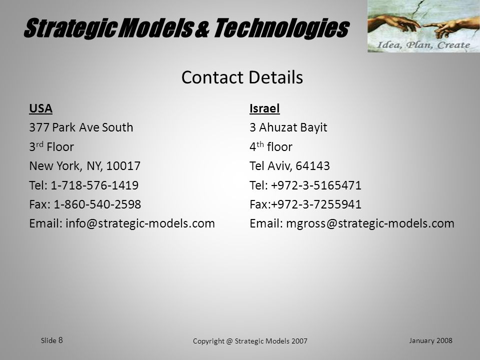 Strategic Models & Technologies January 2008 Copyright @ Strategic Models 2007 Slide 39 Contact Details USA 377 Park Ave South 3 rd Floor New York, NY, 10017 Tel: 1-718-576-1419 Fax: 1-860-540-2598 Email: info@strategic-models.com Israel 3 Ahuzat Bayit 4 th floor Tel Aviv, 64143 Tel: +972-3-5165471 Fax:+972-3-7255941 Email: mgross@strategic-models.com