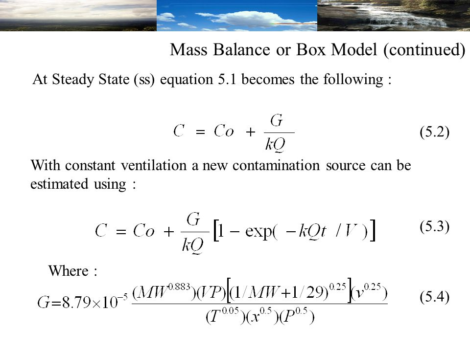 (5.2) (5.3) (5.4) Where : Mass Balance or Box Model (continued) At Steady State (ss) equation 5.1 becomes the following : With constant ventilation a new contamination source can be estimated using :