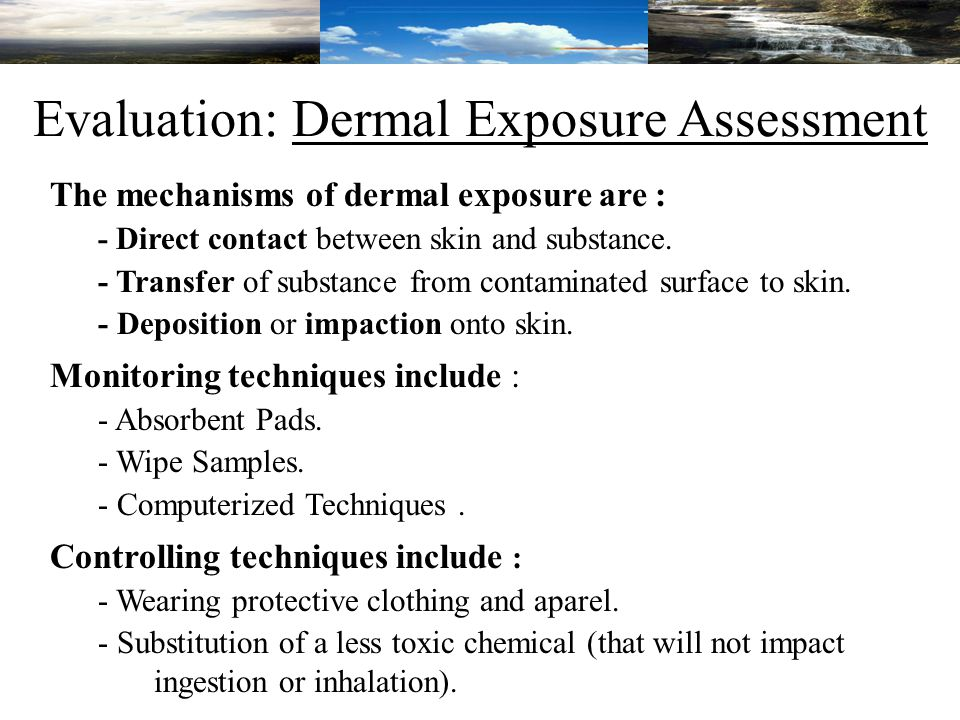 Evaluation: Dermal Exposure Assessment The mechanisms of dermal exposure are : - Direct contact between skin and substance.