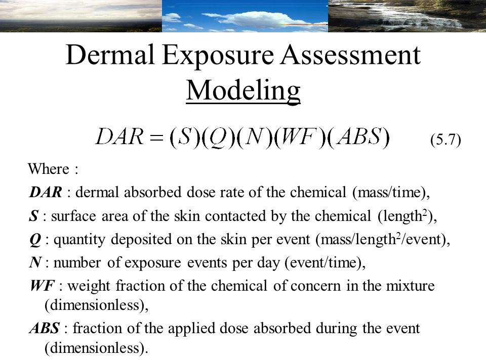 Dermal Exposure Assessment Modeling Where : DAR : dermal absorbed dose rate of the chemical (mass/time), S : surface area of the skin contacted by the chemical (length 2 ), Q : quantity deposited on the skin per event (mass/length 2 /event), N : number of exposure events per day (event/time), WF : weight fraction of the chemical of concern in the mixture (dimensionless), ABS : fraction of the applied dose absorbed during the event (dimensionless).