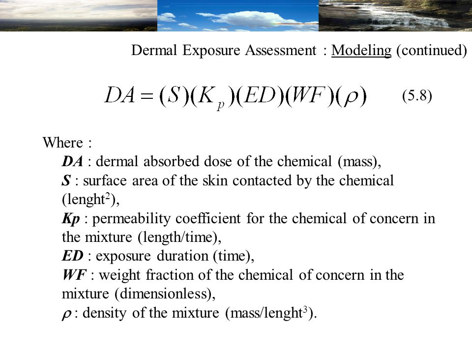 Where : DA : dermal absorbed dose of the chemical (mass), S : surface area of the skin contacted by the chemical (lenght 2 ), Kp : permeability coefficient for the chemical of concern in the mixture (length/time), ED : exposure duration (time), WF : weight fraction of the chemical of concern in the mixture (dimensionless),  : density of the mixture (mass/lenght 3 ).