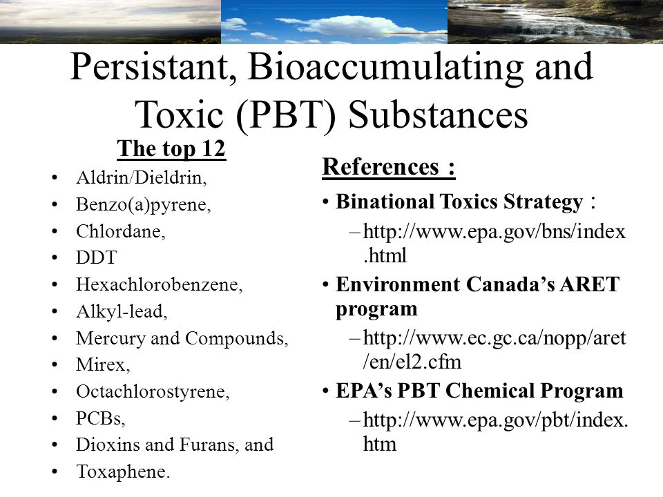 Persistant, Bioaccumulating and Toxic (PBT) Substances The top 12 Aldrin/Dieldrin, Benzo(a)pyrene, Chlordane, DDT Hexachlorobenzene, Alkyl-lead, Mercury and Compounds, Mirex, Octachlorostyrene, PCBs, Dioxins and Furans, and Toxaphene.