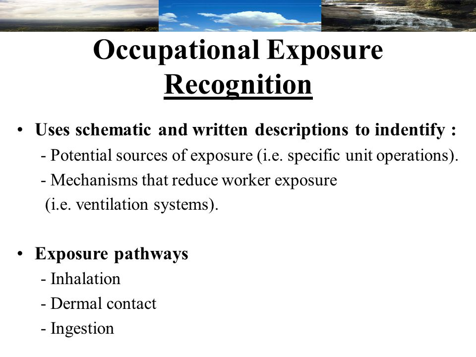 Occupational Exposure Recognition Uses schematic and written descriptions to indentify : - Potential sources of exposure (i.e.