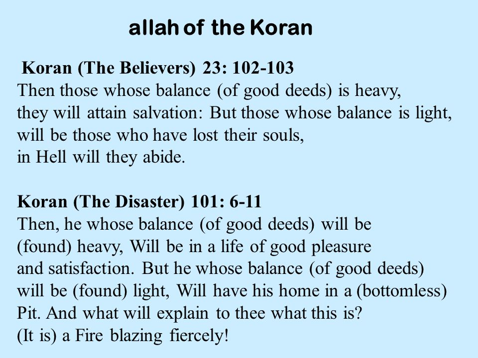allah of the Koran Koran (The Believers) 23: 102-103 Then those whose balance (of good deeds) is heavy, they will attain salvation: But those whose balance is light, will be those who have lost their souls, in Hell will they abide.