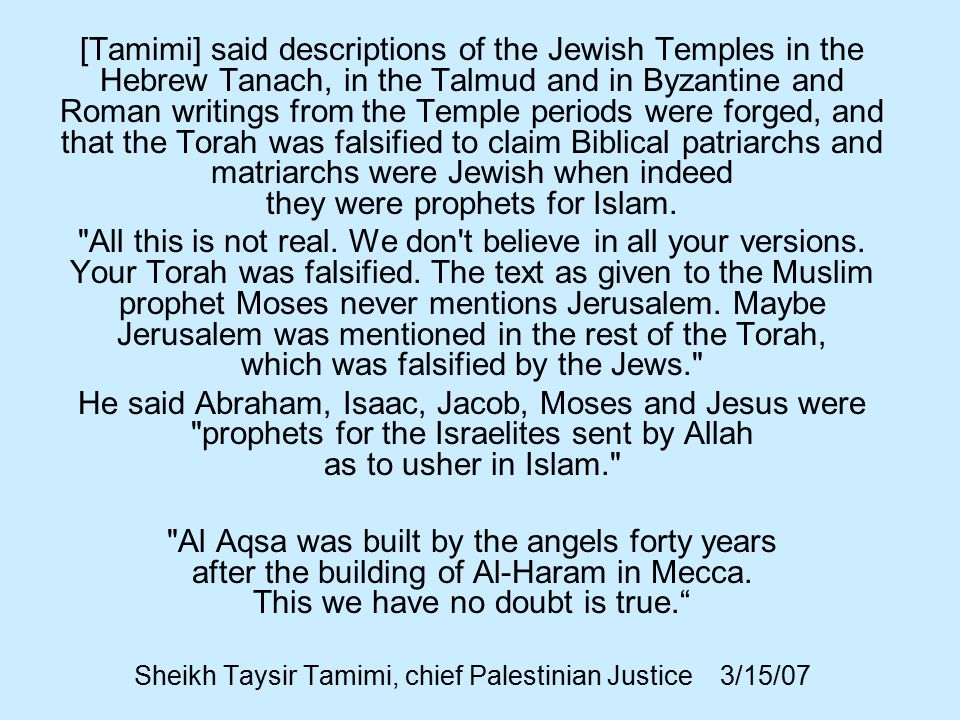 [Tamimi] said descriptions of the Jewish Temples in the Hebrew Tanach, in the Talmud and in Byzantine and Roman writings from the Temple periods were forged, and that the Torah was falsified to claim Biblical patriarchs and matriarchs were Jewish when indeed they were prophets for Islam.