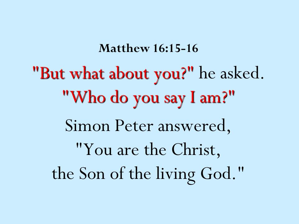 Matthew 16:15-16 But what about you? Who do you say I am? But what about you? he asked.