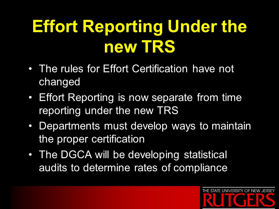Effort Reporting Under the new TRS The rules for Effort Certification have not changed Effort Reporting is now separate from time reporting under the