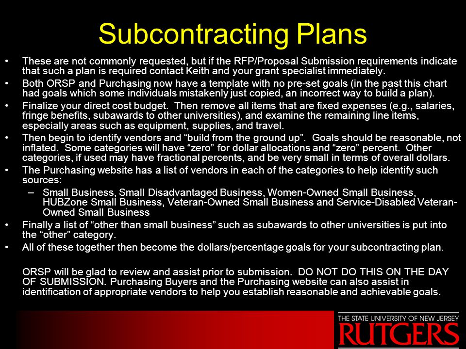 Subcontracting Plans These are not commonly requested, but if the RFP/Proposal Submission requirements indicate that such a plan is required contact K