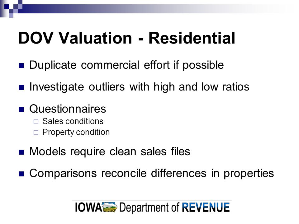 DOV Valuation - Residential Duplicate commercial effort if possible Investigate outliers with high and low ratios Questionnaires  Sales conditions  Property condition Models require clean sales files Comparisons reconcile differences in properties