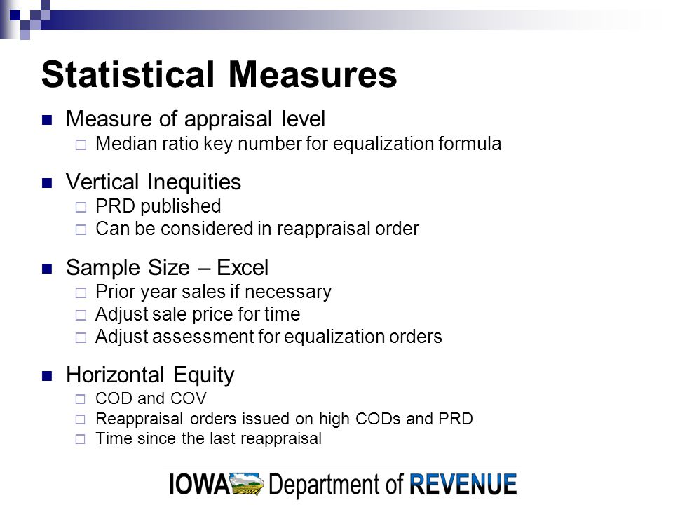 Statistical Measures Measure of appraisal level  Median ratio key number for equalization formula Vertical Inequities  PRD published  Can be considered in reappraisal order Sample Size – Excel  Prior year sales if necessary  Adjust sale price for time  Adjust assessment for equalization orders Horizontal Equity  COD and COV  Reappraisal orders issued on high CODs and PRD  Time since the last reappraisal