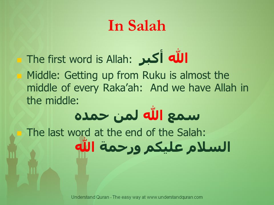 Understand Quran - The easy way at www.understandquran.com In Salah The first word is Allah: الله أكبر Middle: Getting up from Ruku is almost the middle of every Raka'ah: And we have Allah in the middle: سمع الله لمن حمده The last word at the end of the Salah: السلام عليكم ورحمة الله