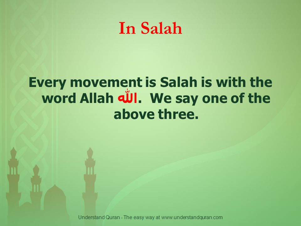 Understand Quran - The easy way at www.understandquran.com In Salah Every movement is Salah is with the word Allah الله. We say one of the above three