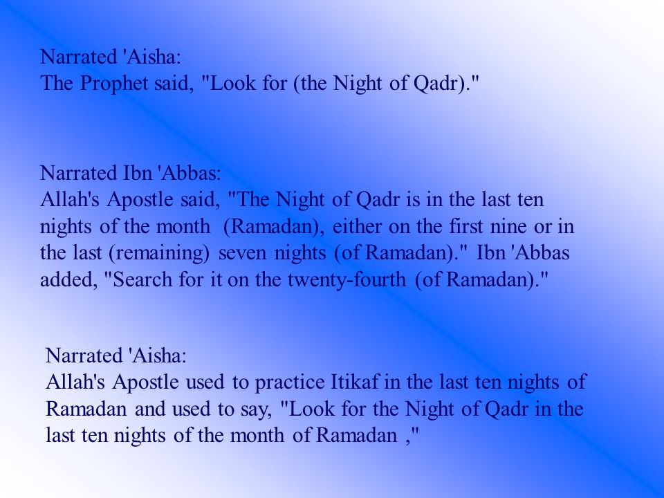 Narrated Aisha: The Prophet said, Look for (the Night of Qadr). Narrated Ibn Abbas: Allah s Apostle said, The Night of Qadr is in the last ten nights of the month (Ramadan), either on the first nine or in the last (remaining) seven nights (of Ramadan). Ibn Abbas added, Search for it on the twenty-fourth (of Ramadan). Narrated Aisha: Allah s Apostle used to practice Itikaf in the last ten nights of Ramadan and used to say, Look for the Night of Qadr in the last ten nights of the month of Ramadan,