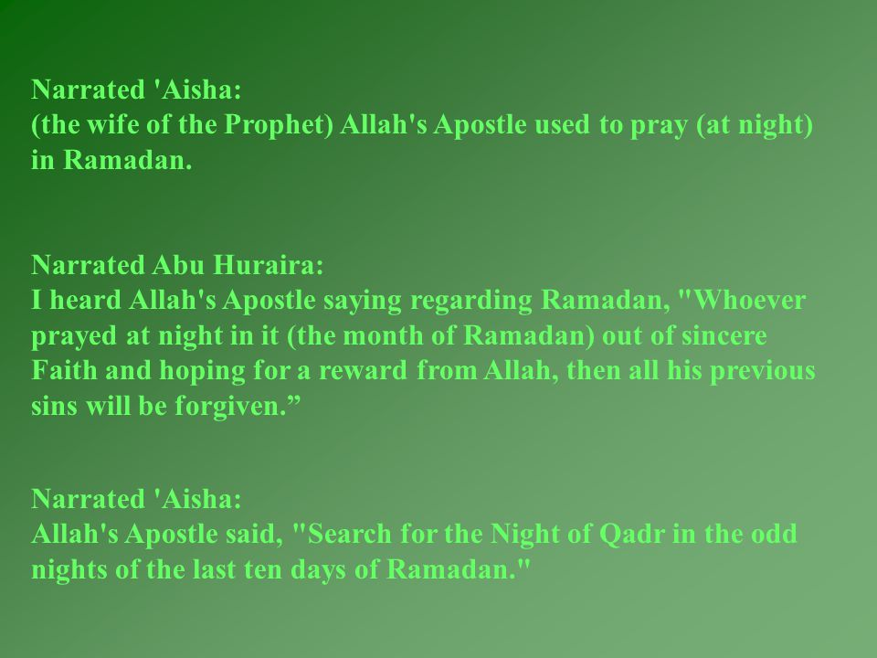 Narrated Aisha: Allah s Apostle said, Search for the Night of Qadr in the odd nights of the last ten days of Ramadan. Narrated Aisha: (the wife of the Prophet) Allah s Apostle used to pray (at night) in Ramadan.