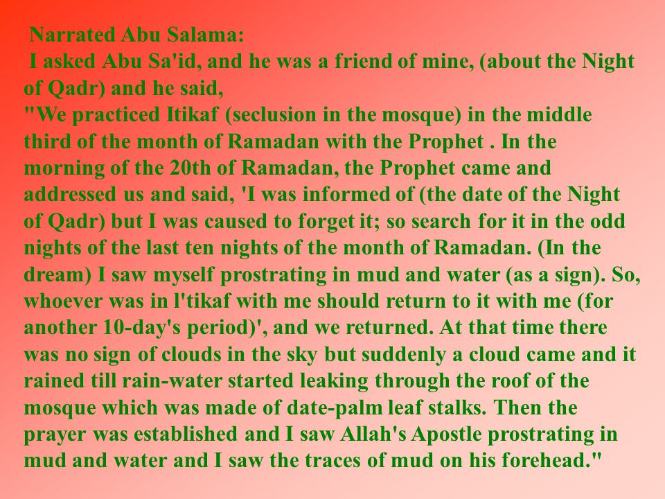 Narrated Abu Salama: I asked Abu Sa id, and he was a friend of mine, (about the Night of Qadr) and he said, We practiced Itikaf (seclusion in the mosque) in the middle third of the month of Ramadan with the Prophet.