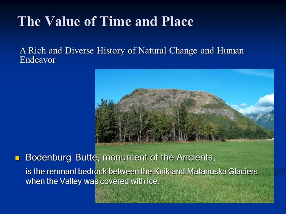 The Value of Time and Place Bodenburg Butte, monument of the Ancients, Bodenburg Butte, monument of the Ancients, is the remnant bedrock between the Knik and Matanuska Glaciers when the Valley was covered with ice.