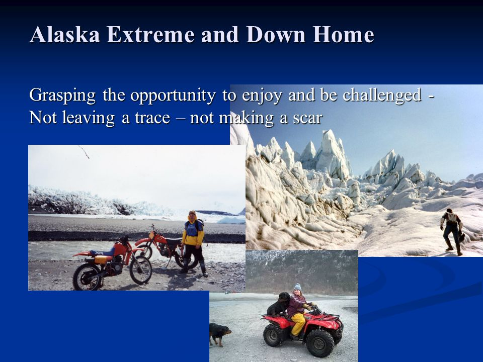 Alaska Extreme and Down Home Grasping the opportunity to enjoy and be challenged - Not leaving a trace – not making a scar