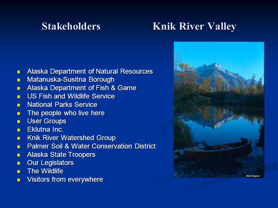 Stakeholders Knik River Valley Alaska Department of Natural Resources Alaska Department of Natural Resources Matanuska-Susitna Borough Matanuska-Susitna Borough Alaska Department of Fish & Game Alaska Department of Fish & Game US Fish and Wildlife Service US Fish and Wildlife Service National Parks Service National Parks Service The people who live here The people who live here User Groups User Groups Eklutna Inc.