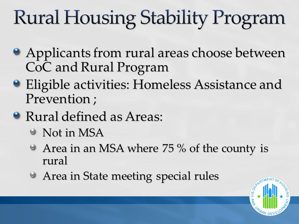 Applicants from rural areas choose between CoC and Rural Program Eligible activities: Homeless Assistance and Prevention ; Rural defined as Areas: Not in MSA Area in an MSA where 75 % of the county is rural Area in State meeting special rules