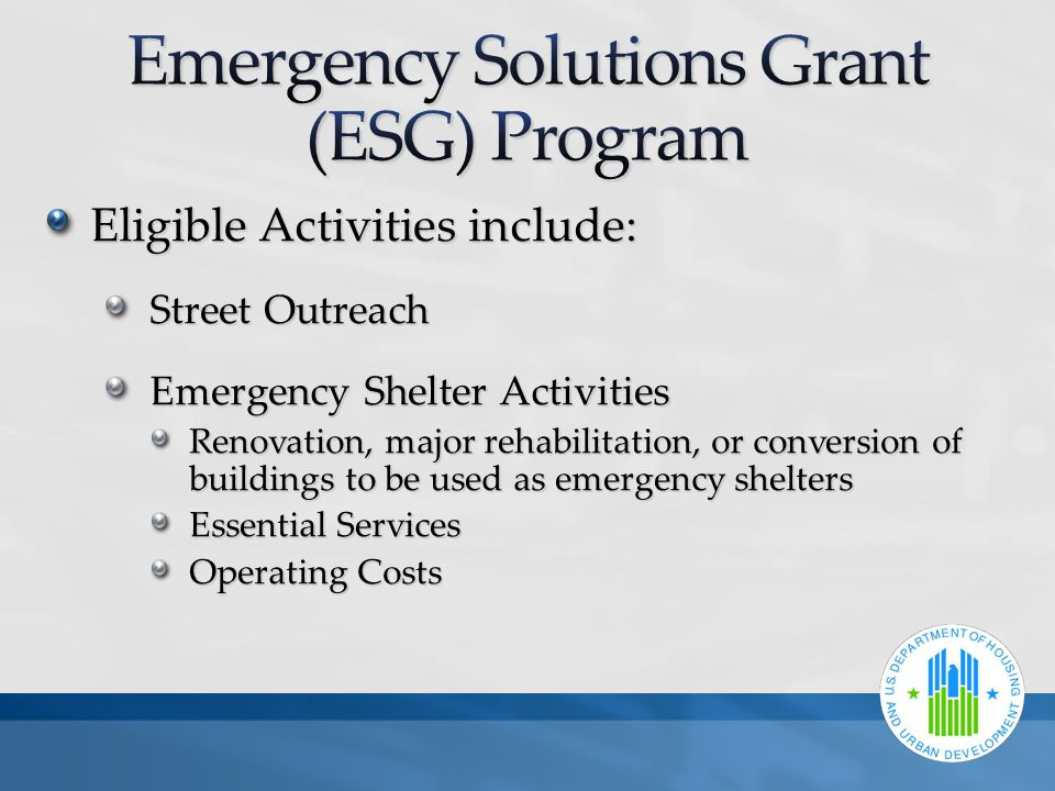 Eligible Activities include: Street Outreach Emergency Shelter Activities Renovation, major rehabilitation, or conversion of buildings to be used as emergency shelters Essential Services Operating Costs