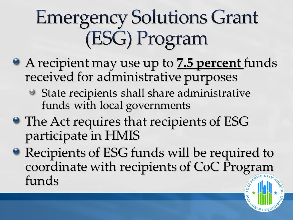 A recipient may use up to 7.5 percent funds received for administrative purposes State recipients shall share administrative funds with local governments The Act requires that recipients of ESG participate in HMIS Recipients of ESG funds will be required to coordinate with recipients of CoC Program funds