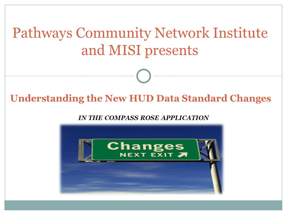 IN THE COMPASS ROSE APPLICATION Pathways Community Network Institute and MISI presents Understanding the New HUD Data Standard Changes