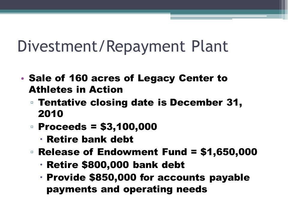 Divestment/Repayment Plant Sale of 160 acres of Legacy Center to Athletes in Action ▫ Tentative closing date is December 31, 2010 ▫ Proceeds = $3,100,