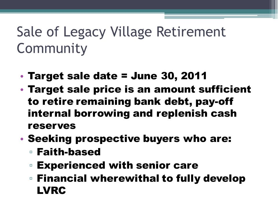 Sale of Legacy Village Retirement Community Target sale date = June 30, 2011 Target sale price is an amount sufficient to retire remaining bank debt,