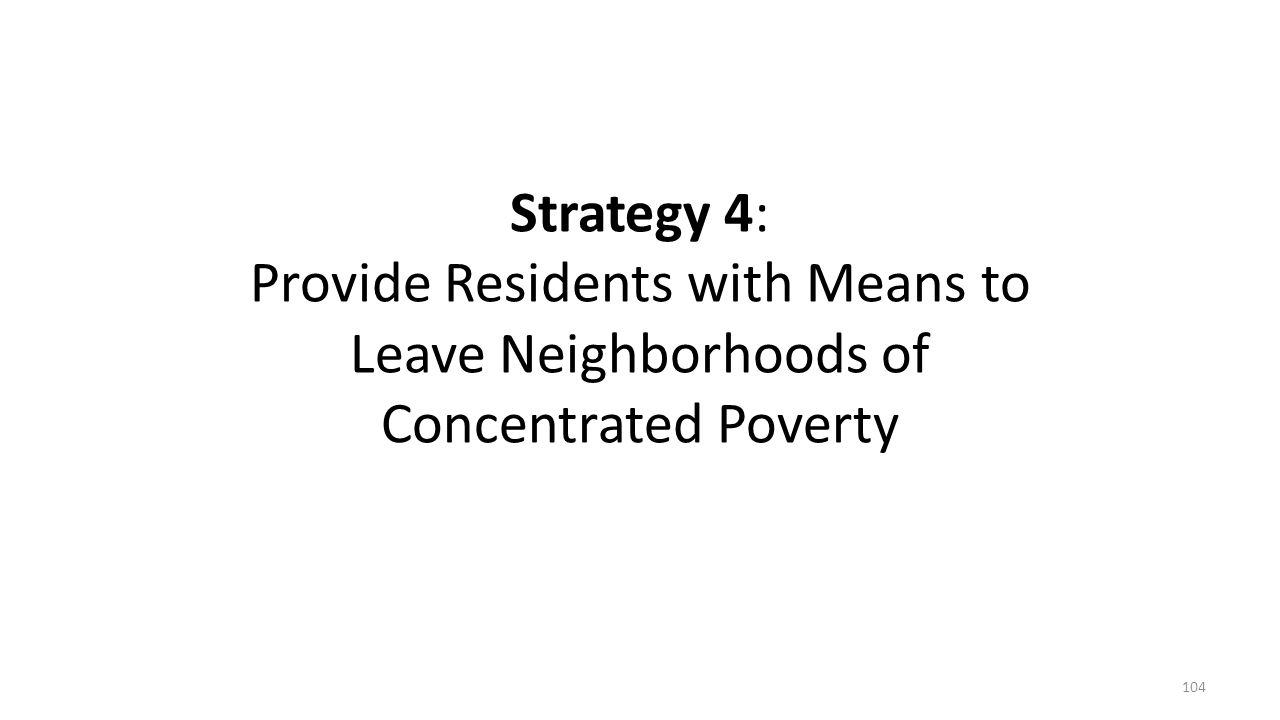 Strategy 4: Provide Residents with Means to Leave Neighborhoods of Concentrated Poverty 104